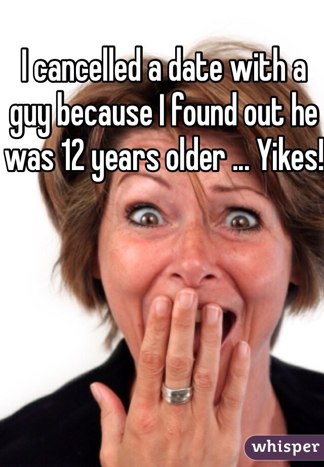 I cancelled a date with a guy because I found out he was 12 years older ... Yikes!