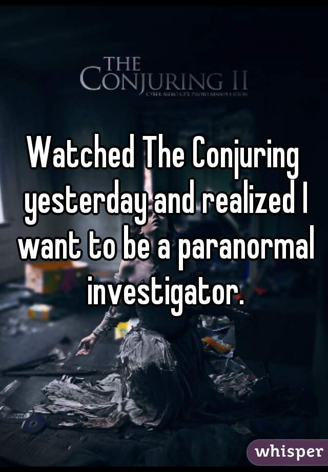 Watched The Conjuring yesterday and realized I want to be a paranormal investigator.