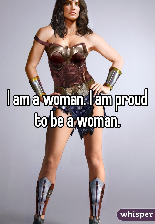 I am a woman. I am proud to be a woman.