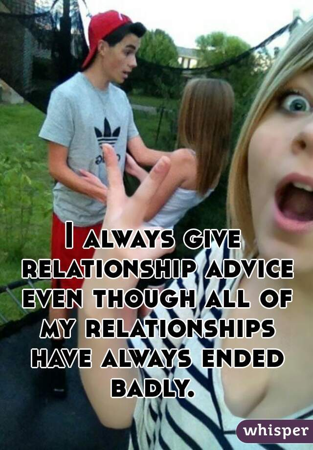 I always give relationship advice even though all of my relationships have always ended badly.