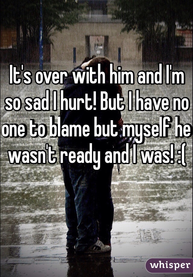 It's over with him and I'm so sad I hurt! But I have no one to blame but myself he wasn't ready and I was! :(