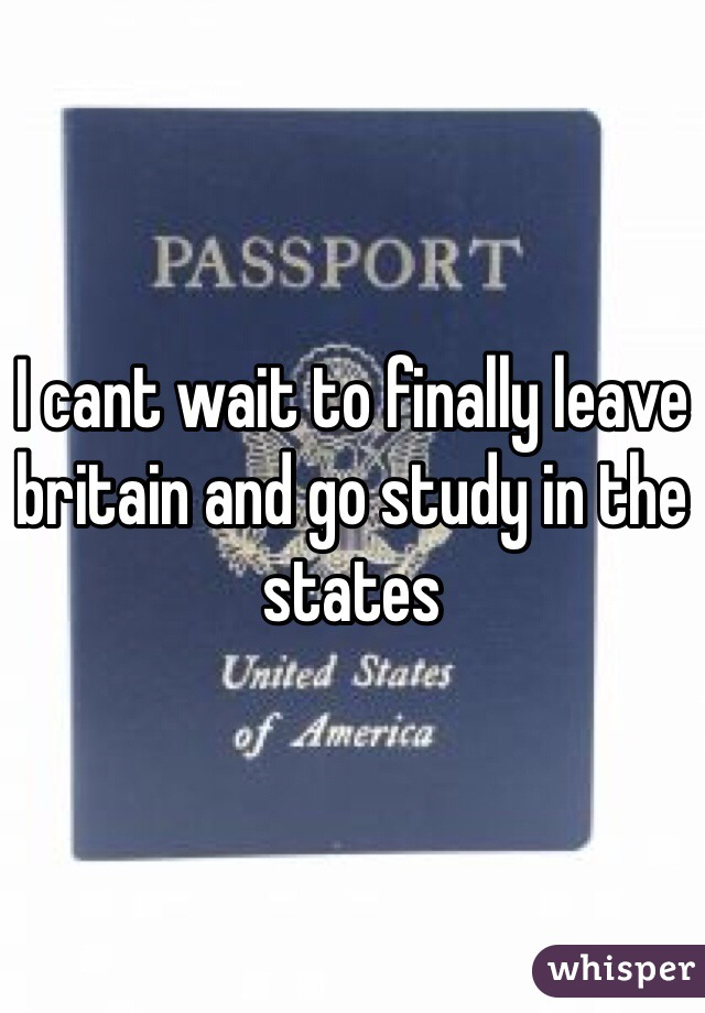 I cant wait to finally leave britain and go study in the states