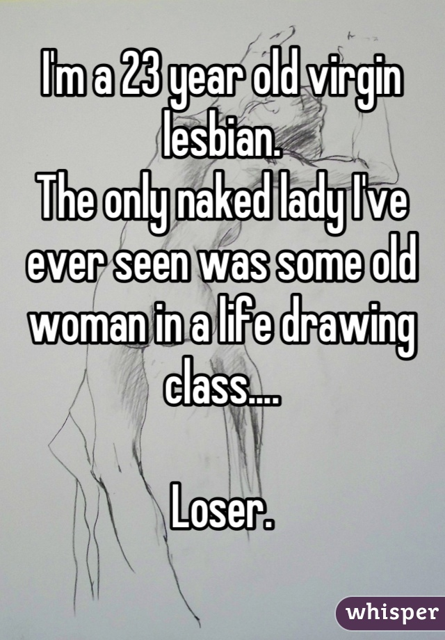 I'm a 23 year old virgin lesbian.  The only naked lady I've ever seen was some old woman in a life drawing class....   Loser.