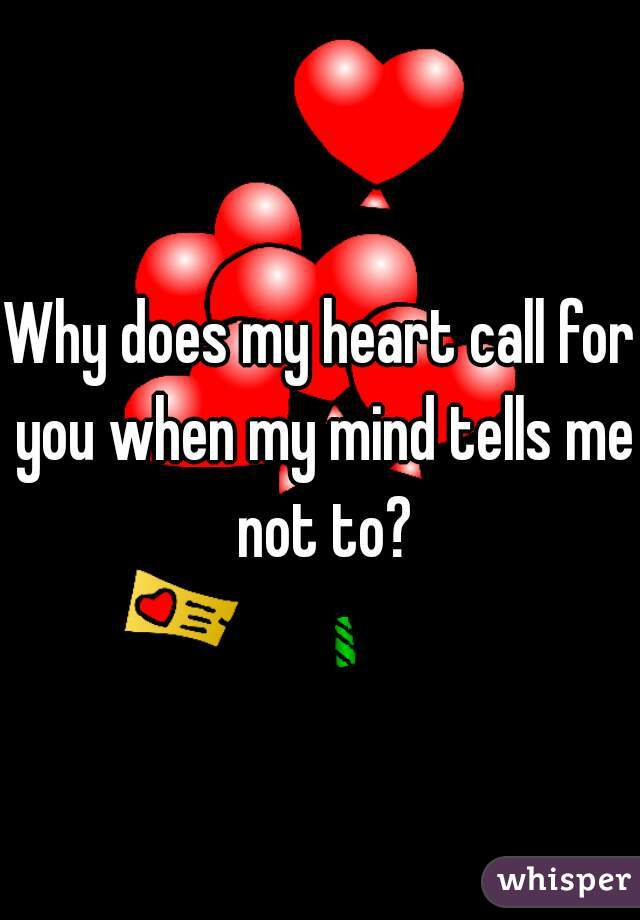 Why does my heart call for you when my mind tells me not to?