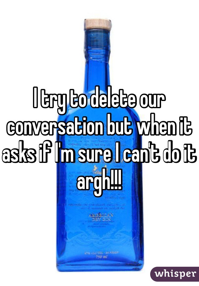 I try to delete our conversation but when it asks if I'm sure I can't do it argh!!!