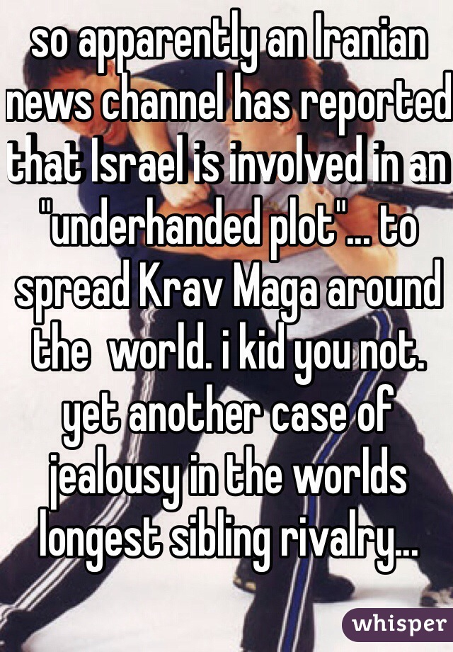 """so apparently an Iranian news channel has reported that Israel is involved in an """"underhanded plot""""... to spread Krav Maga around the  world. i kid you not.  yet another case of jealousy in the worlds longest sibling rivalry..."""