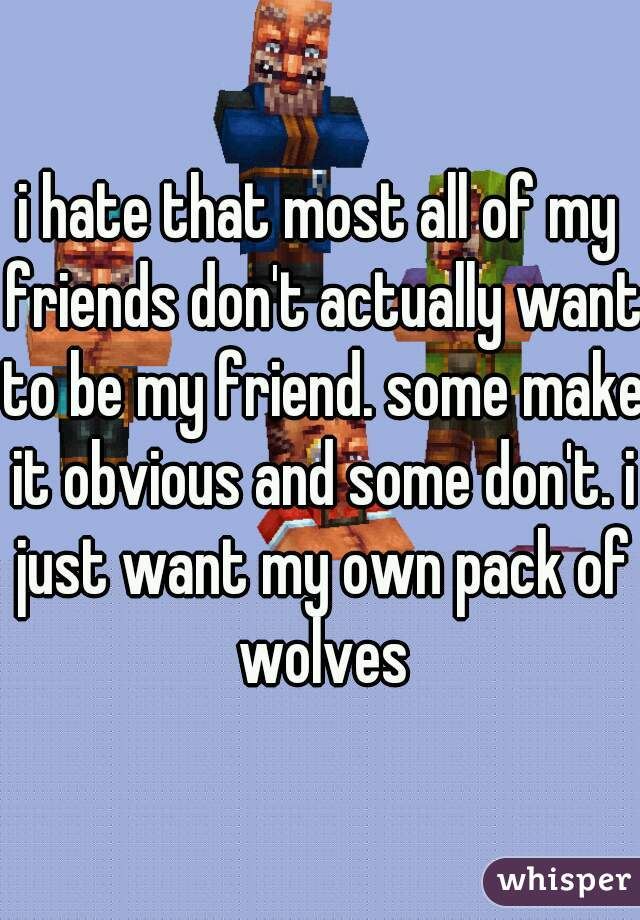 i hate that most all of my friends don't actually want to be my friend. some make it obvious and some don't. i just want my own pack of wolves