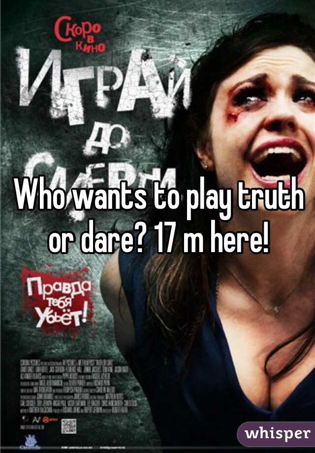 Who wants to play truth or dare? 17 m here!