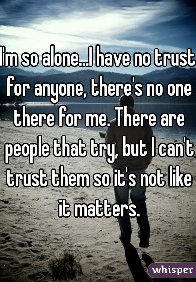 I'm so alone...I have no trust for anyone, there's no one there for me. There are people that try, but I can't trust them so it's not like it matters.