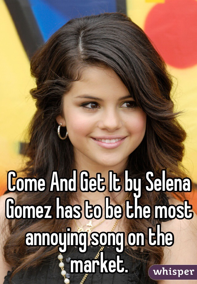 Come And Get It by Selena Gomez has to be the most annoying song on the market.