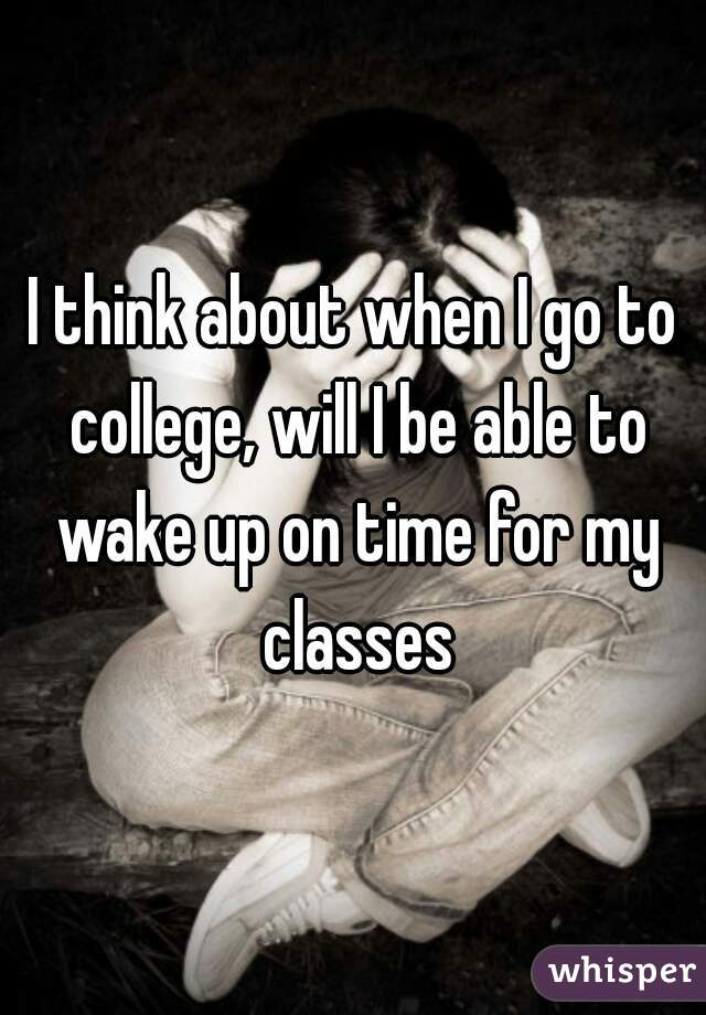 I think about when I go to college, will I be able to wake up on time for my classes
