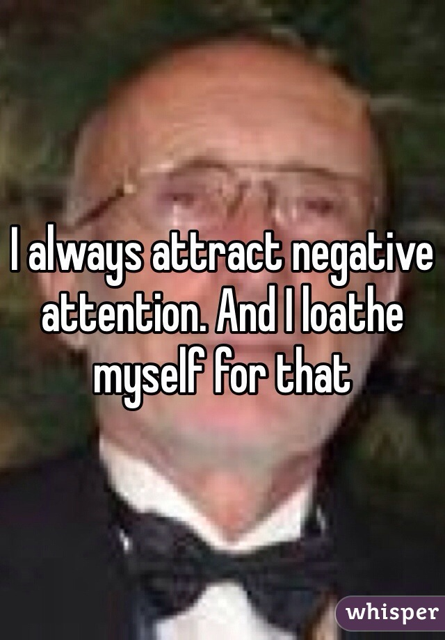 I always attract negative attention. And I loathe myself for that