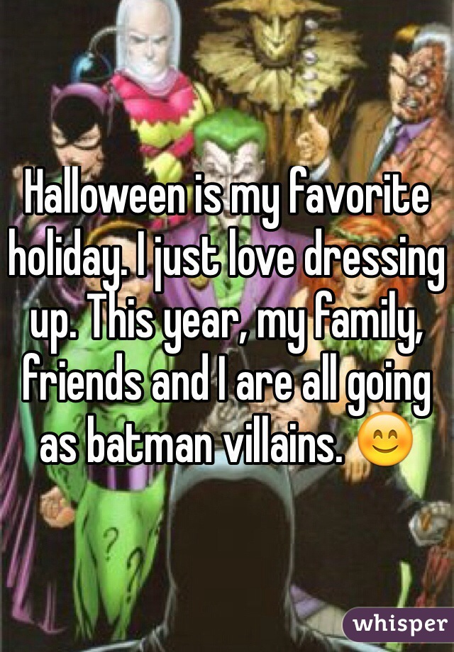 Halloween is my favorite holiday. I just love dressing up. This year, my family, friends and I are all going as batman villains. 😊