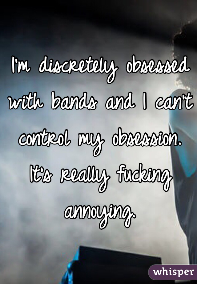I'm discretely obsessed with bands and I can't control my obsession. It's really fucking annoying.