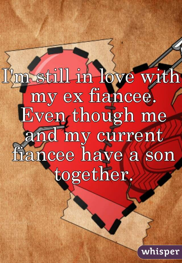 I'm still in love with my ex fiancee. Even though me and my current fiancee have a son together.