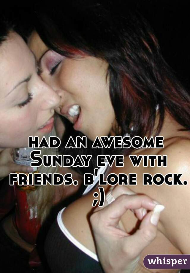 had an awesome Sunday eve with friends. b'lore rock. ;)