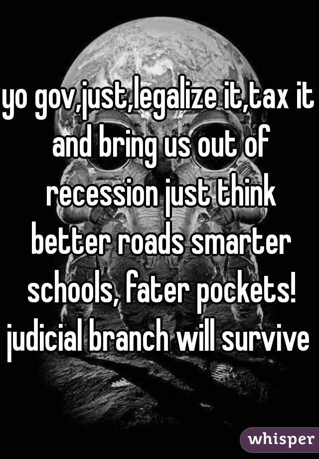 yo gov,just,legalize it,tax it and bring us out of recession just think better roads smarter schools, fater pockets! judicial branch will survive
