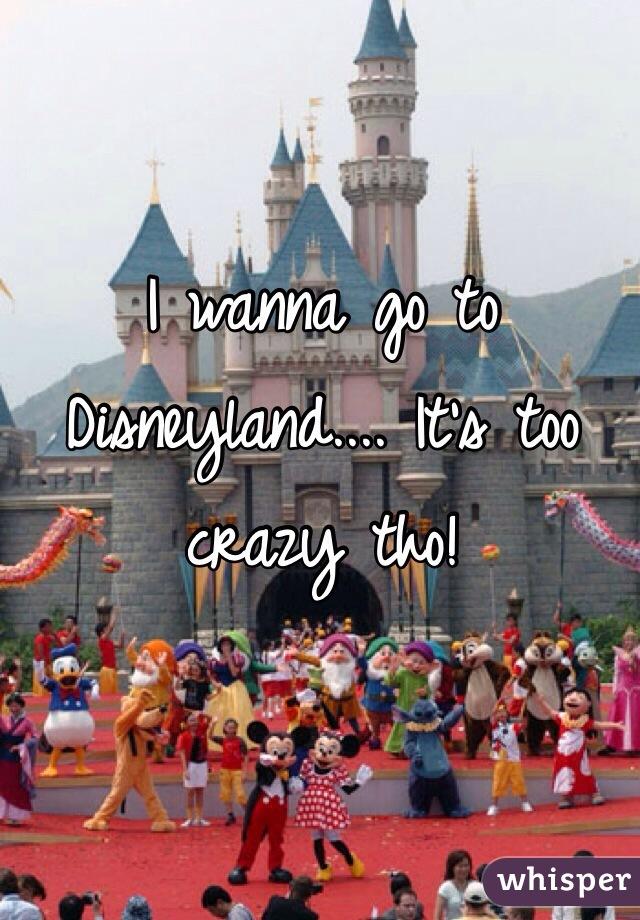 I wanna go to Disneyland.... It's too crazy tho!