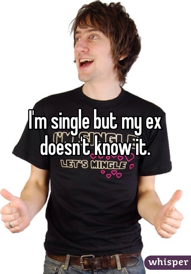 I'm single but my ex doesn't know it.