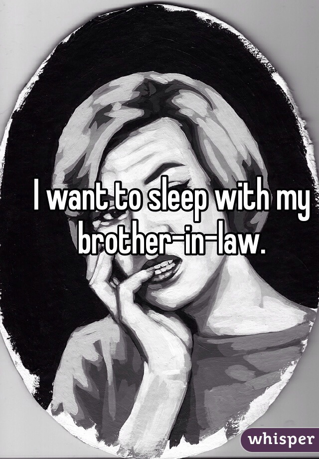 I want to sleep with my brother-in-law.