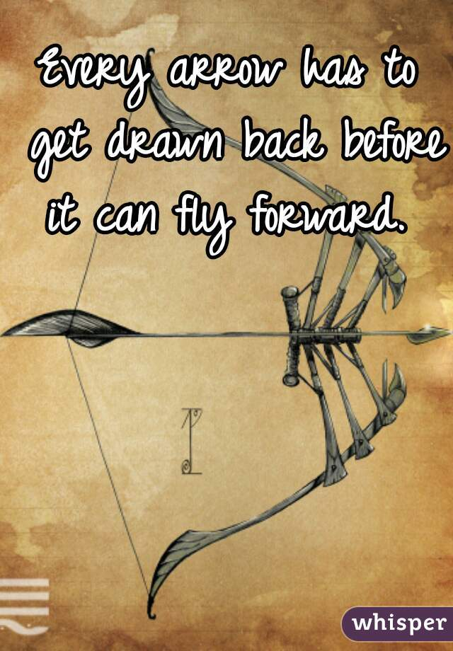 Every arrow has to get drawn back before it can fly forward.