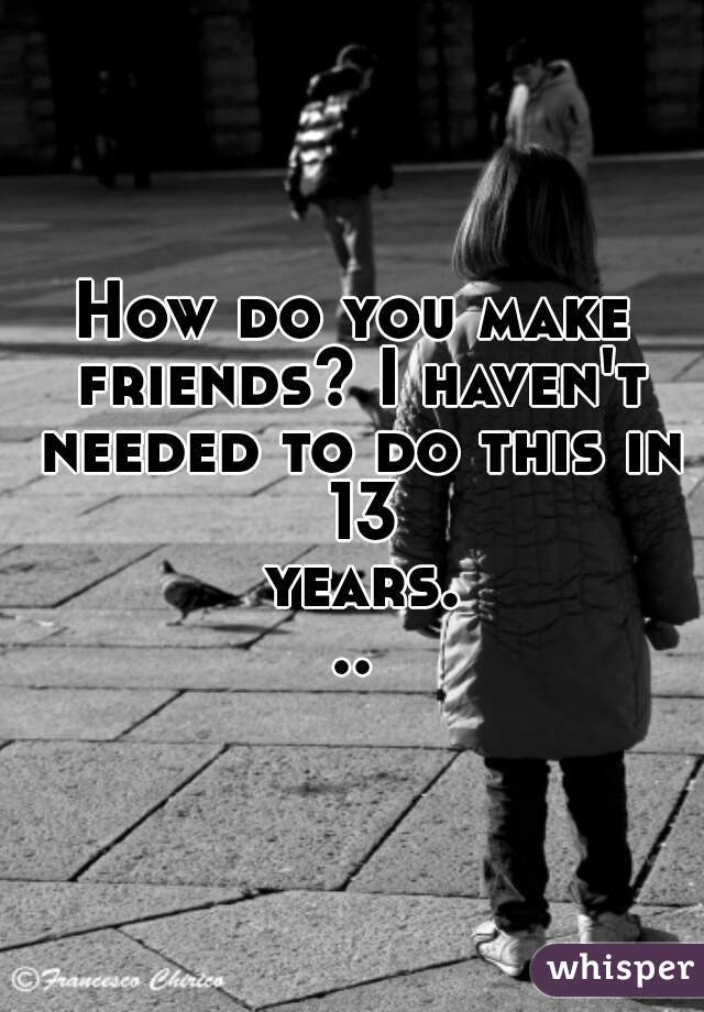 How do you make friends? I haven't needed to do this in 13 years...
