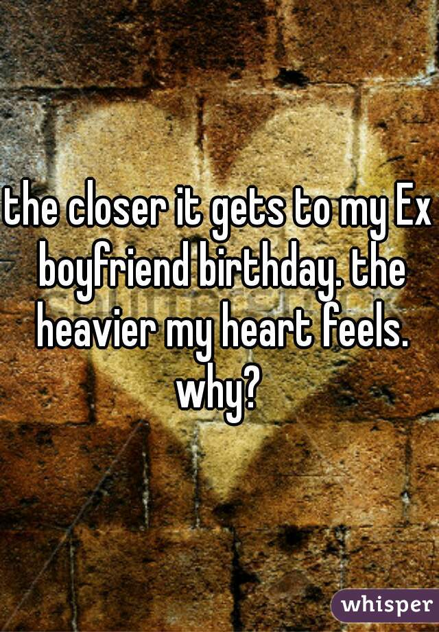 the closer it gets to my Ex boyfriend birthday. the heavier my heart feels. why?