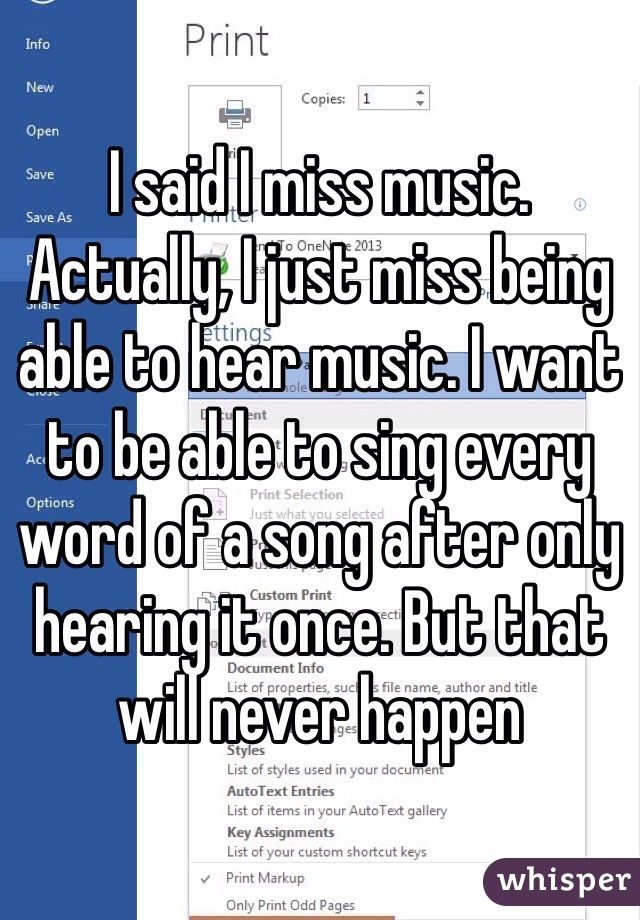 I said I miss music. Actually, I just miss being able to hear music. I want to be able to sing every word of a song after only hearing it once. But that will never happen