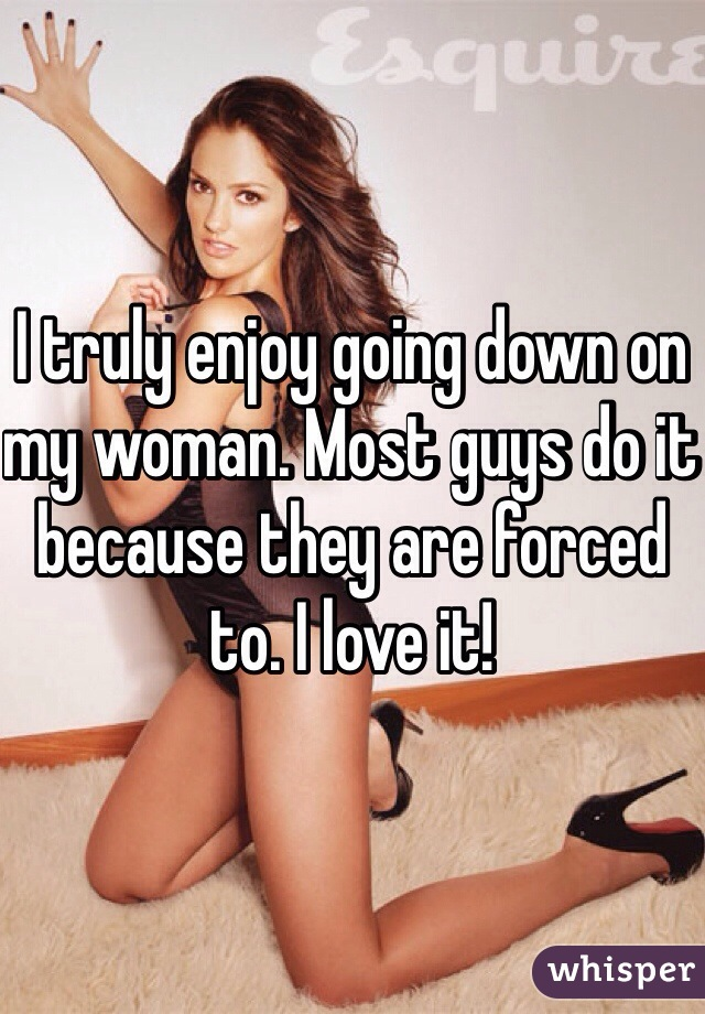 I truly enjoy going down on my woman. Most guys do it because they are forced to. I love it!