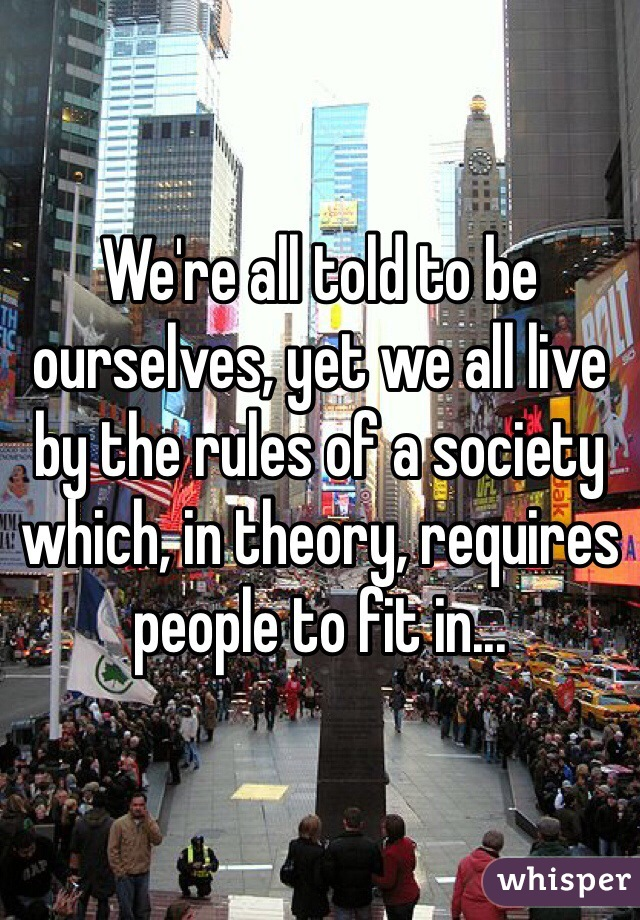We're all told to be ourselves, yet we all live by the rules of a society which, in theory, requires people to fit in...
