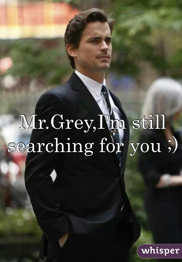 Mr.Grey,I'm still searching for you ;)