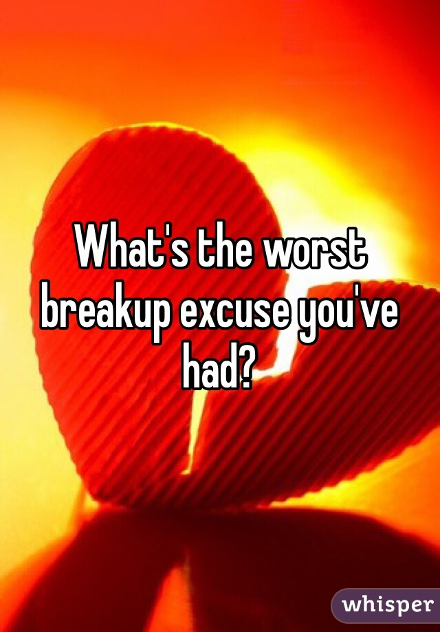 What's the worst breakup excuse you've had?