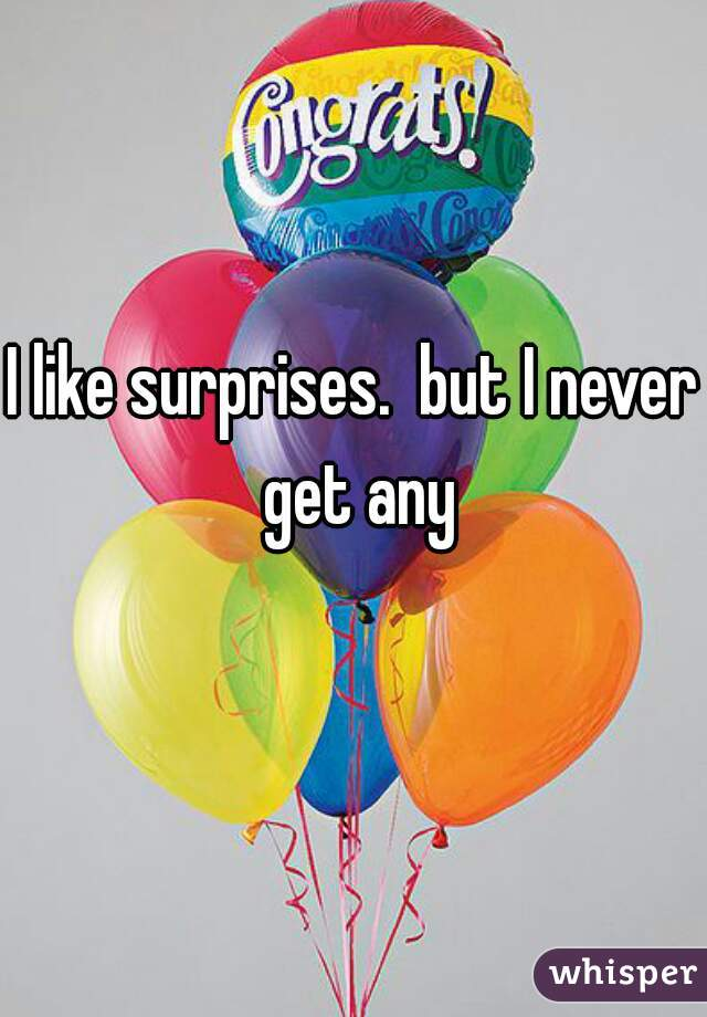 I like surprises.  but I never get any