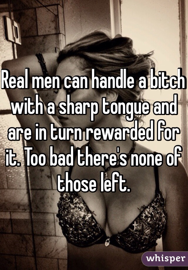 Real men can handle a bitch with a sharp tongue and are in turn rewarded for it. Too bad there's none of those left.