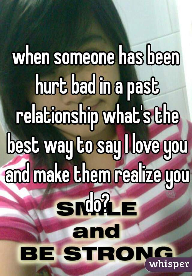 when someone has been hurt bad in a past relationship what's the best way to say I love you and make them realize you do?