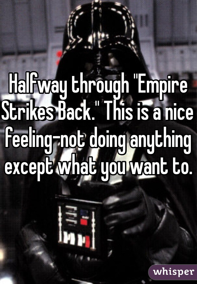 "Halfway through ""Empire Strikes Back."" This is a nice feeling-not doing anything except what you want to."