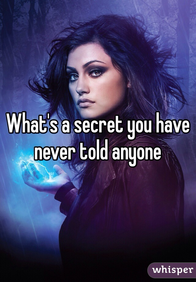What's a secret you have never told anyone