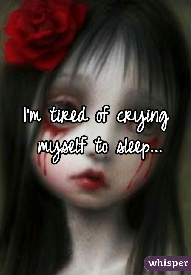 I'm tired of crying myself to sleep...