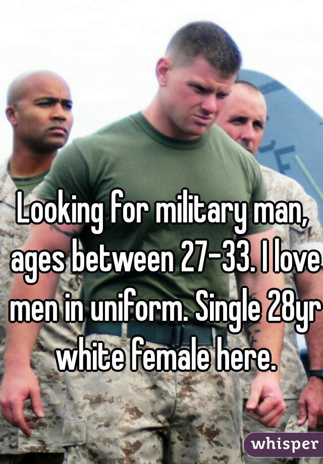 Looking for military man, ages between 27-33. I love men in uniform. Single 28yr white female here.