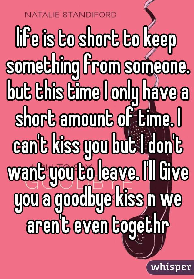 life is to short to keep something from someone. but this time I only have a short amount of time. I can't kiss you but I don't want you to leave. I'll Give you a goodbye kiss n we aren't even togethr