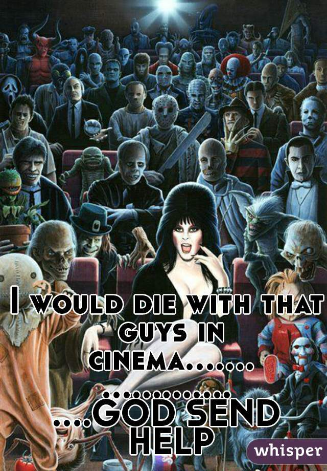 I would die with that guys in cinema........................GOD SEND HELP