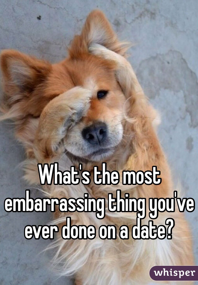What's the most embarrassing thing you've ever done on a date?