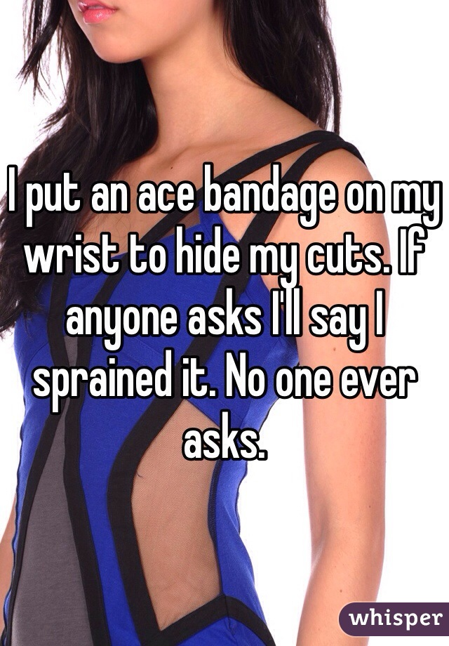 I put an ace bandage on my wrist to hide my cuts. If anyone asks I'll say I sprained it. No one ever asks.