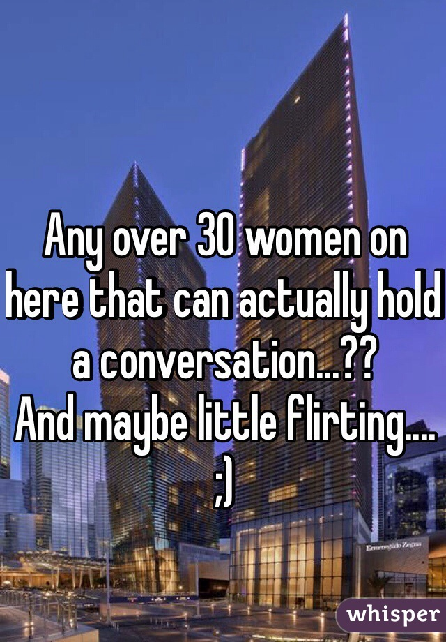 Any over 30 women on here that can actually hold a conversation...?? And maybe little flirting....  ;)