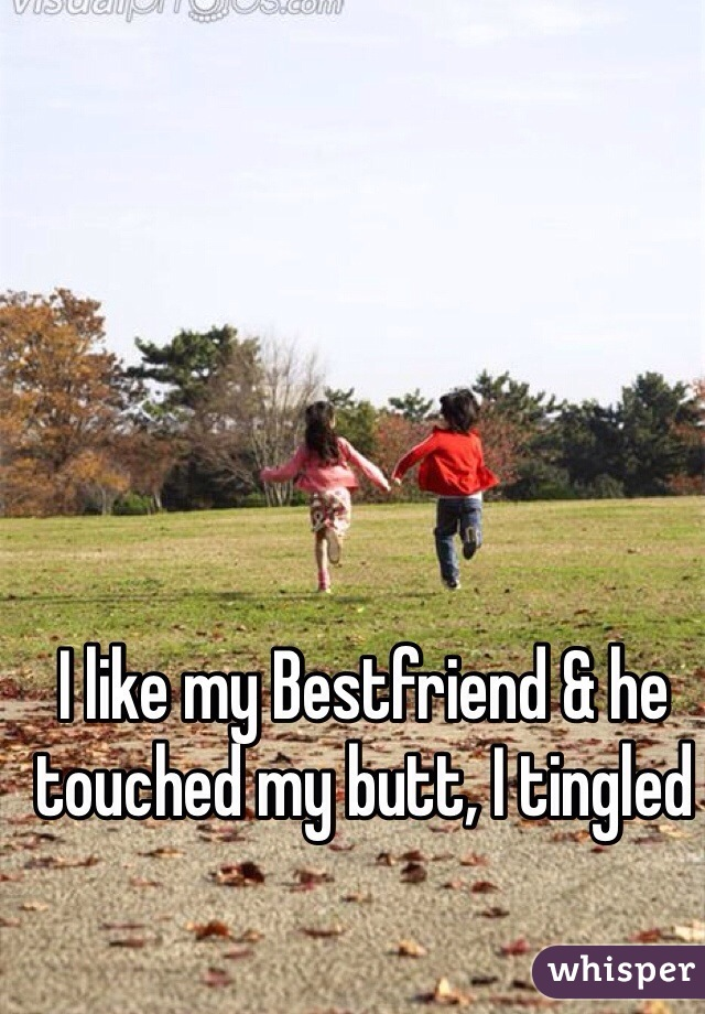 I like my Bestfriend & he touched my butt, I tingled