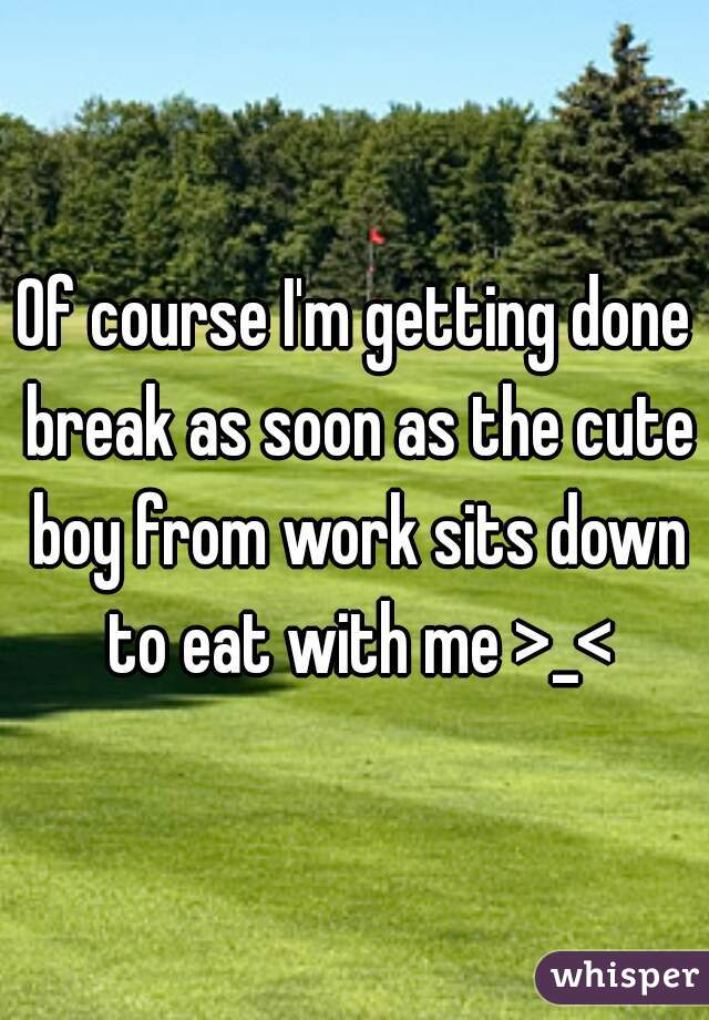 Of course I'm getting done break as soon as the cute boy from work sits down to eat with me >_<