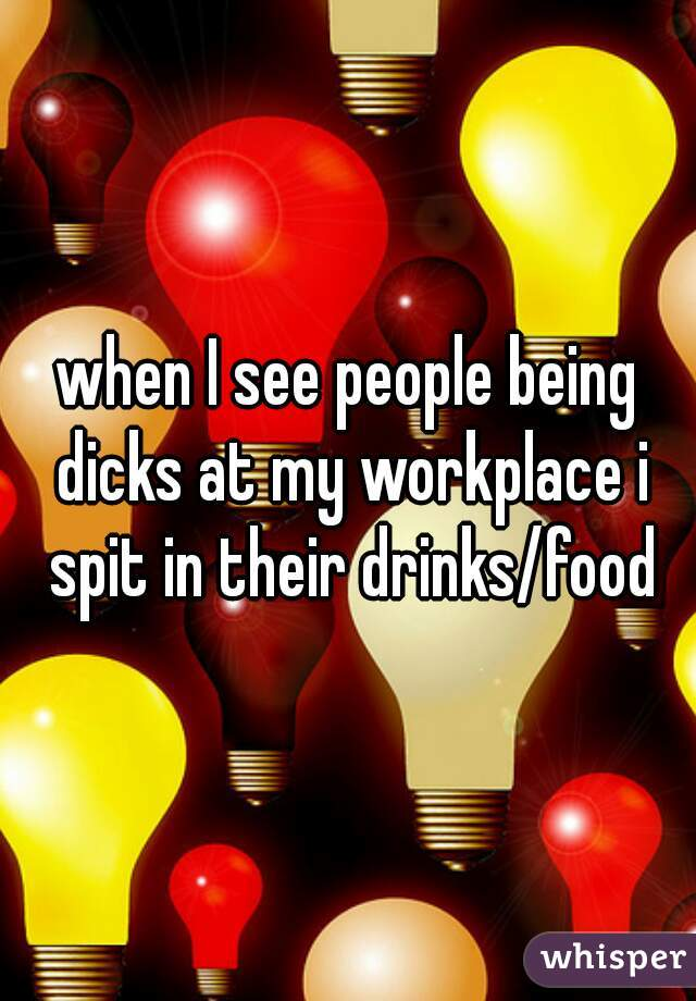 when I see people being dicks at my workplace i spit in their drinks/food