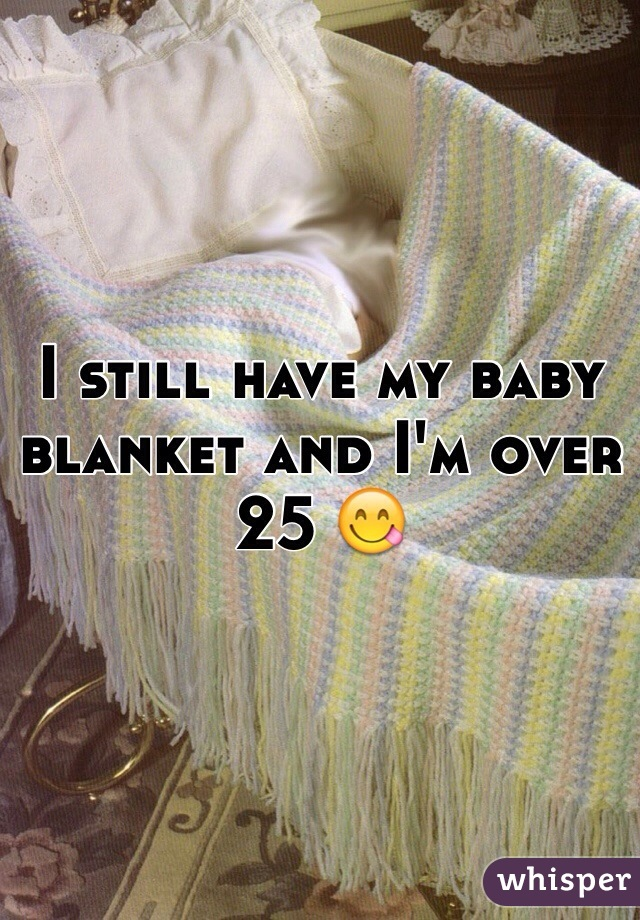 I still have my baby blanket and I'm over 25 😋