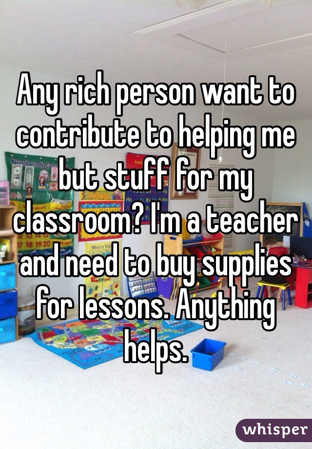 Any rich person want to contribute to helping me but stuff for my classroom? I'm a teacher and need to buy supplies for lessons. Anything helps.