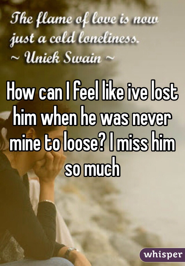 How can I feel like ive lost him when he was never mine to loose? I miss him so much